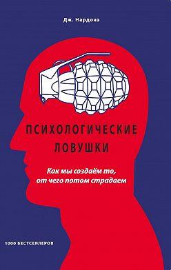 Джорджио Нардонэ - Психологические ловушки. Как мы создаём то, от чего потом страдаем