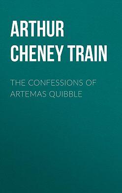 Arthur Train - The Confessions of Artemas Quibble