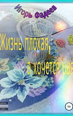 Игорь Фадеев - Жизнь плохая, а хочется рая
