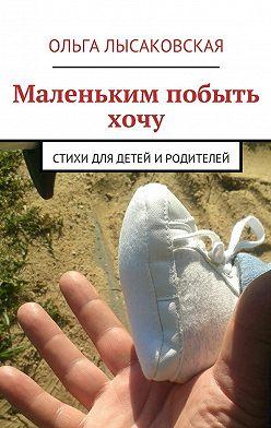Ольга Лысаковская - Маленьким побыть хочу. Стихи для детей иродителей