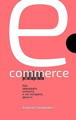 Алексей Казакевич - E-commerce. Как завоевать клиента и не потерять деньги