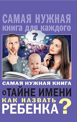 Наталья Шешко - Самая нужная книга о тайне имени. Как назвать ребенка?