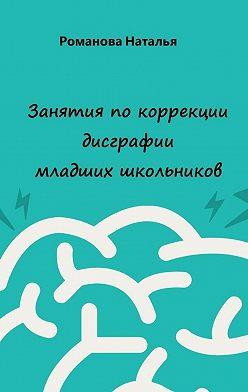 Наталья Романова - Занятия покоррекции дисграфии младших школьников