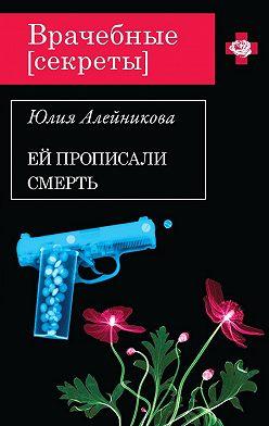 Юлия Алейникова - Ей прописали смерть