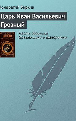Кондратий Биркин - Царь Иван Васильевич Грозный