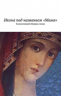 Наталья Бондаренко - Икона под названьем «Мама». Коллективный сборник стихов