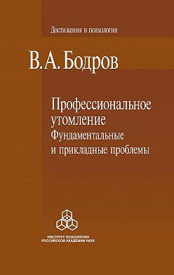 Вячеслав Бодров - Профессиональное утомление: фундаментальные и прикладные проблемы