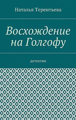 Наталья Терентьева - Восхождение наГолгофу. Детектив