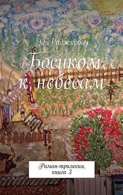 Эд Раджкович - Босиком кнебесам. Роман-трилогия, книга3