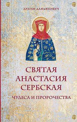 Драган Дамьянович - Святая Анастасия Сербская. Чудеса и пророчества