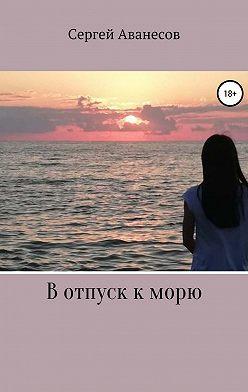 Сергей Аванесов - В отпуск к морю