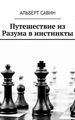 Альберт Савин - Путешествие из Разума в инстинкты