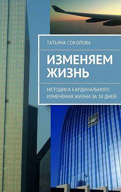 Татьяна Соколова - Изменяем жизнь