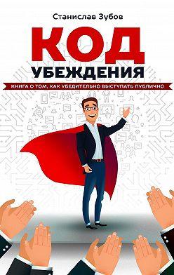 Станислав Зубов - Код убеждения. Книга о том, как убедительно выступать публично