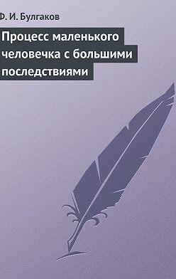 Федор Булгаков - Процесс маленького человечка сбольшими последствиями