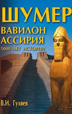 Валерий Гуляев - Шумер. Вавилон. Ассирия: 5000 лет истории