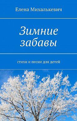 Елена Михалькевич - Зимние забавы. Стихи и песни для детей