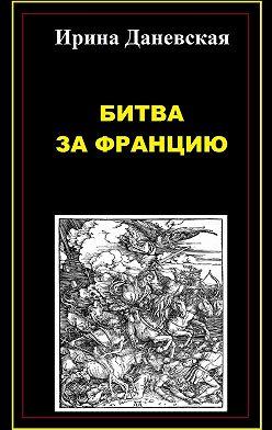 Ирина Даневская - Битва за Францию