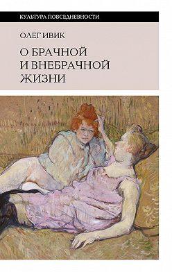 Олег Ивик - О брачной и внебрачной жизни