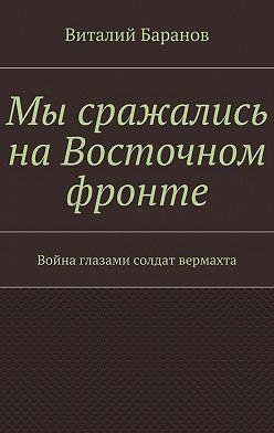 Виталий Баранов - Мы сражались наВосточном фронте. Война глазами солдат вермахта