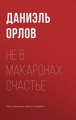 Даниэль Орлов - Не в макаронах счастье