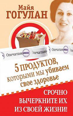 Майя Гогулан - 5 продуктов, которыми мы убиваем свое здоровье. Срочно вычеркните их из своей жизни