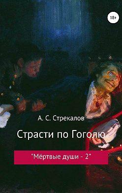 Александр Стрекалов - Страсти по Гоголю, или «Мёртвые души – 2»