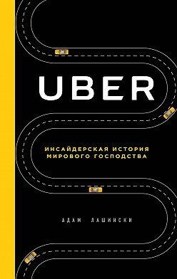 Адам Лашински - Uber. Инсайдерская история мирового господства