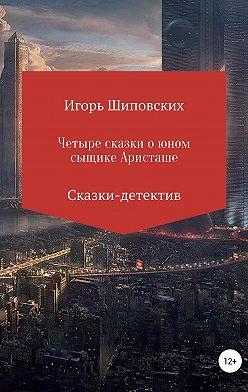 Игорь Шиповских - Четыре сказки о юном сыщике Аристаше