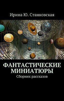 Ирина Станковская - Фантастические миниатюры. Сборник рассказов