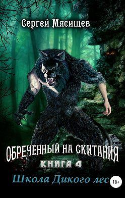 Сергей Мясищев - Обреченный на скитания. Книга 4. Школа Дикого леса