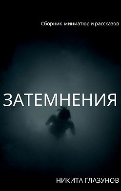 Никита Глазунов - Затемнения. Сборник миниатюр и рассказов