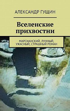 Александр Гущин - Вселенские прихвостни. Марсианский, лунный, ужасный, страшный роман