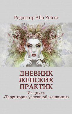 Alla Zelcer - Дневник женских практик. Изцикла «Территория успешной женщины»