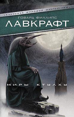 Говард Лавкрафт - Миры Ктулху (сборник)