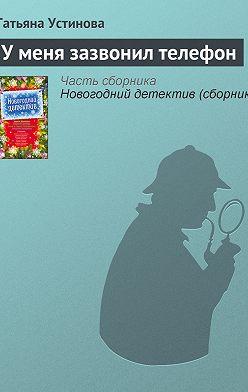 Татьяна Устинова - У меня зазвонил телефон