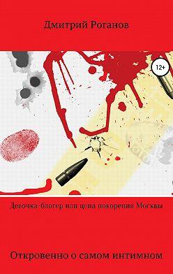 Дмитрий Роганов - Девочка-блогер или цена покорения Москвы
