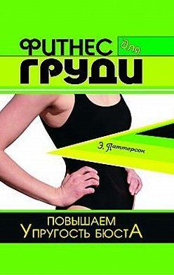 Эль Паттерсон - Фитнес для груди. Повышаем упругость бюста