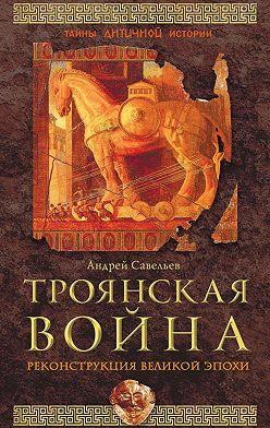 Андрей Савельев - Троянская война. Реконструкция великой эпохи