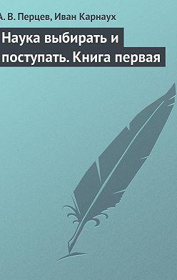 Александр Перцев - Наука выбирать и поступать. Книга первая