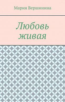 Мария Вершинина - Любовь живая