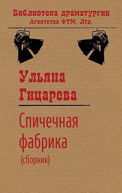 Ульяна Гицарева - Спичечная фабрика (сборник)