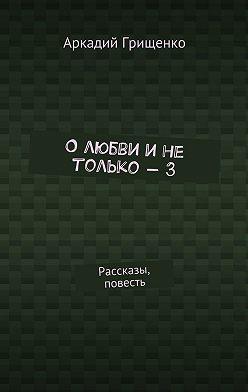 Аркадий Грищенко - О любви и не только – 3. Рассказы, повесть