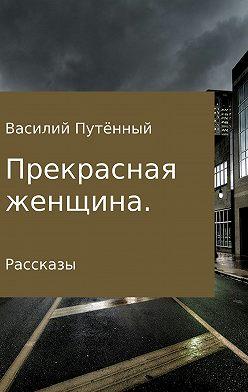 Василий Путённый - Прекрасная женщина. Рассказы