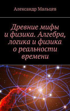 Александр Мальцев - Древние мифы ифизика. Алгебра, логика ифизика ореальности времени