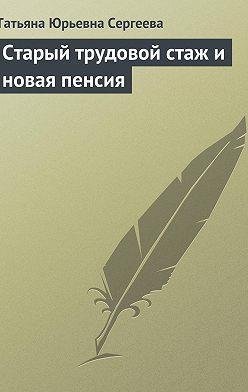 Татьяна Сергеева - Старый трудовой стаж и новая пенсия