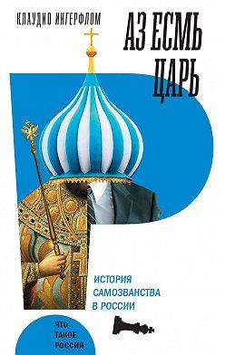 Клаудио Ингерфлом - Аз есмь царь. История самозванства в России