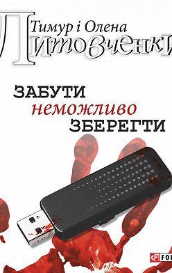 Тимур Литовченко - Забути неможливо зберегти