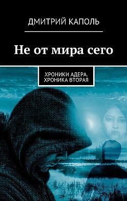 Дмитрий Каполь - Неотмирасего. Хроники Адера. Хроника вторая