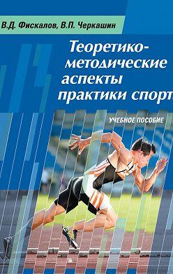 Владимир Фискалов - Теоретико-методические аспекты практики спорта. Учебное пособие